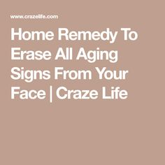 Home Remedy To Erase All Aging Signs From Your Face | Craze Life