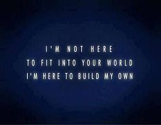 I'm not here to fit into your world, I'm here to build my own.