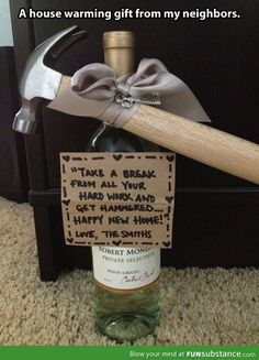"House warming gift idea...a hammer and a bottle of wine. This is a cute, funny idea. Write ""Take a break from all the hard work and get Hammered......Happy New Home!!"""