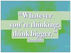 Yes! Repin if that's *exactly* what you're going to do. #quotes #quote #tonyhsieh #zappos #thinking #think #big #vision #dream #imagine #goal #goals  #success