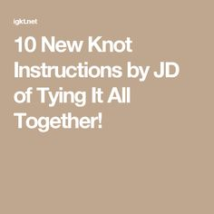 10 New Knot Instructions by JD of Tying It All Together!