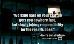 Working hard on your startup gets you nowhere fast,  but slowly taking responsibility for the results does. -Pierre de la Fortune