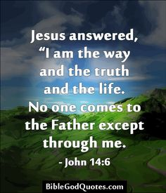 """Jesus answered, """"I am the way and the truth and the life. No one comes to the Father except through me. - John 14:6  BibleGodQuotes.com"""