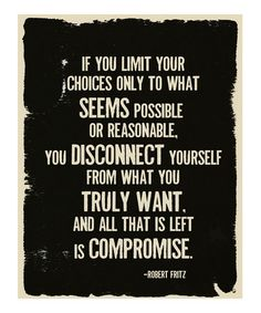 """<3 """"If you limit your choices only to what seems possible or reasonable, you disconnect yourself from what you truly want. And all that is left is compromise."""" ~ Robert Fritz"""