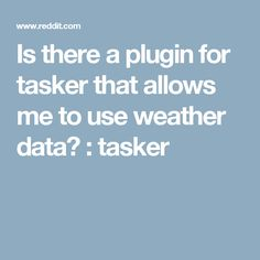 Is there a plugin for tasker that allows me to use weather data? : tasker