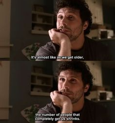 """""""It's almost like as we get older, the number of people who completely get us, shrinks."""" Billy. Jeremy Sisto. Six Feet Under."""