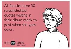 All females have 50 screenshotted quotes waiting in their album ready to post when shit goes down. Funny, women, jokes, humor, lol