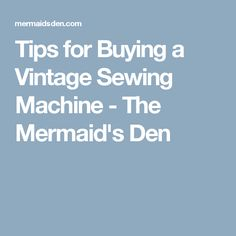 Tips for Buying a Vintage Sewing Machine - The Mermaid's Den
