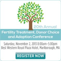 If you live in New England and thinking about adoption, it is worth checking out Resolve of New England's 2013 Fertility Treatment, Donor Choice and Adoption Conference schedule, taking place Saturday, November 2, 2013 from 8:00 AM-5:00 PM. It is the the largest educational consumer and professional infertility conference in the country!