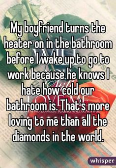 My boyfriend turns the heater on in the bathroom before I wake up to go to work because he knows I hate how cold our bathroom is. That's more loving to me than all the diamonds in the world.
