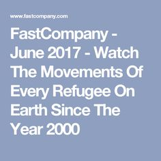FastCompany - June 2017 - Watch The Movements Of Every Refugee On Earth Since The Year 2000