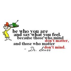 """Be who you are and say what you feel, because the those who mind don't matter, and those who matter don't mind."" Dr. Seuss"