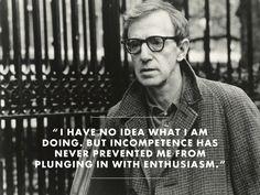 No tengo ni idea de lo que estoy haciendo.Pero la incompetencia nunca me ha impedido conectar con el entusiasmo - Woody Allen.