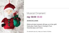 EASY DEAL Feb 20th 2015 SANTA ONLY Musical Ornament reg. $9.99  NOW ONLY $5.00 AVON EXCLUSIVE Motion-activated ornament will keep you in the spirit!  Santa plays Santa Claus is Coming to Town.  Snowman plays Let it Snow. For decorative use only. Keep out of reach of children. Product FAQs What type of batteries are required? It requires 2 AAA batteries (not included). Santa: 1018483  jennifer.naphan@avon.com