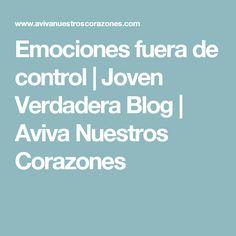 Emociones fuera de control | Joven Verdadera Blog | Aviva Nuestros Corazones
