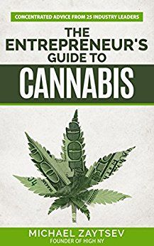 """""""The Entrepreneur's Guide to Cannabis."""" Featuring concentrated advice from 25 industry leading experts. Featured in Mic, Huffington Post, and Vice.  https://www.amazon.com/dp/B01HJCYT4O/ Thinking about investing in or starting a Cannabis business? Read this book first so your time and money don't go up in smoke! Leadership and Business Coach, Michael Zaytsev, interviewed 25 of the Cannabis industry's most successful leaders for their best entrepreneurship advice."""
