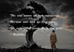 """No one saves us but ourselves. No one can and no one may. We ourselves must walk the path.""  Buddha"