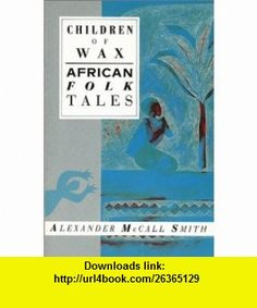 Children of Wax African Folk Tales (International Folk Tales) (9781566563147) Alexander McCall Smith , ISBN-10: 1566563143  , ISBN-13: 978-1566563147 ,  , tutorials , pdf , ebook , torrent , downloads , rapidshare , filesonic , hotfile , megaupload , fileserve