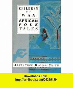 Children of Wax African Folk Tales (International Folk Tales) (9781566563147) Alexander McCall Smith , ISBN-10: 1566563143  , ISBN-13: 978-1566563147 ,  , tutorials , pdf , ebook , torrent , downloads , rapidshare , filesonic , hotfile , megaupload , fileserve