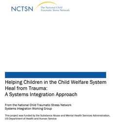 Helping Children in the Child Welfare System Heal From Trauma -A Systems Integration Approach