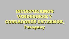 INCORPORAMOS VENDEDORES Y COBRADORES EXTERNOS, Paraguay