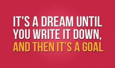 """It's a dream until you write it down, and then it's a goal."""