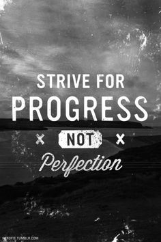 """""""Strive for progress not perfection."""""""