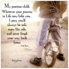 My precious child, Wherever your journey in Life may take you… I pray you'll always be safe, enjoy the ride, and never forget your way back home. <3 So many more beautiful family quotes on Joy of Mom! <3 https://www.facebook.com/joyofmom #child #children #kids #children #parenthood #ilovemykids #joyofmom