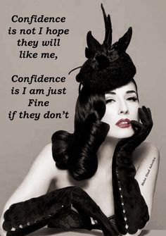 Confidence is not I hope they will like me, confidence is I am just fine if they…