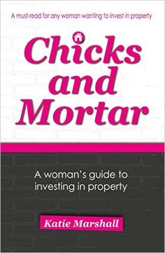 Chicks and Mortar - A Woman's Guide to Investing in Property by Katie Marshall. ASIN: B00SAG7BJO www.chicksandmortar.com.au
