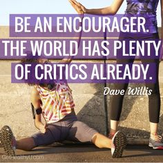 """A poster with the quote """"Be an encourager. The world has plenty of critics already"""" by Dave Willis Positive Words, Positive Vibes, Positive Quotes, Dave Willis, Trying To Lose Weight, Quote Posters, Happy Girls, How To Stay Motivated, Love Words"""