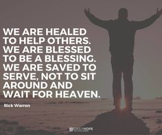 We are healed to help others. We are blessed to be a blessing. We are saved to serve, not to sit around and wait for heave.  -Rick Warren