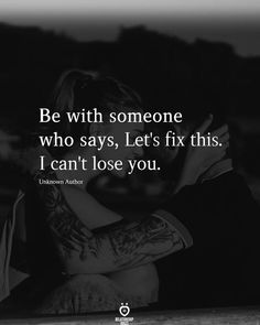 Be with someone who says, Let's fix this. I can't lose you.