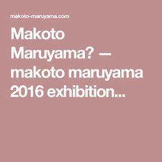Makoto Maruyama  — makoto maruyama 2016 exhibition...