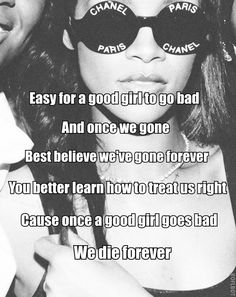 Easy for a good girl to go bad and once we gone best believe we've gone forever. You better learn how to treat us right cause once a good girl goes bad, WE DIE FOREVER. <3 Rihanna