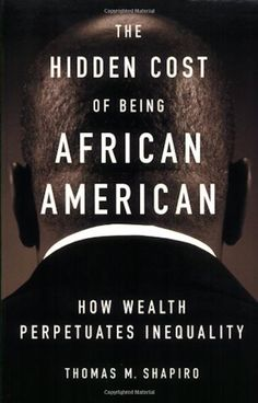 "soulbrotherv2: "" The Hidden Cost of Being African American: How Wealth Perpetuates Inequality by Thomas M. Shapiro Over the past three decades, racial prejudice in America has declined significantly..."