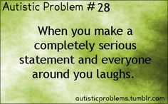 Autistic problem number 28: When you make a completely serious statement and everyone around you laughs. [Submitted by andromedalogic]