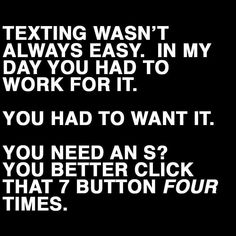 Texting wasn't always easy. In my day you had to work for it!! You had to want it.. You need an 'S', you better click that 7 button 4 times!