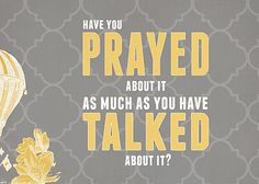 Have you prayed about it as much as you have talked about it?