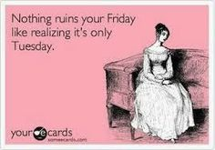 """Nothing ruins your Friday like realizing it's only Tuesday."""