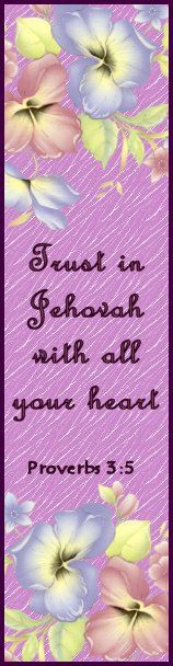 """""""Trust in Jehovah with all your heart and do not lean upon your own understanding. 6In all your ways take notice of him, and he himself will make your paths straight."""" ~Pr 3:5,6"""