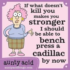 "Aunty Acid: ""If what doesn't kill you makes you stronger, I should be able to bench press a Cadillac by now."" -- So true! :-D 