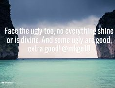 Face the ugly too, no everything shine or is divine. And some ugly are good, extra good! @mkgo10
