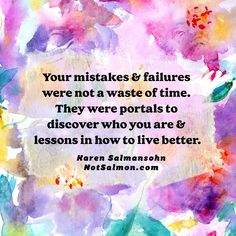 Your mistakes and failures were not a waste of time. They were portals to discover who you aren and lessons in how to live better. More #motivational and #positive #quotes at my site NotSalmon.com Karen Salmansohn, Life Advice, Live Long, Discover Yourself, Trauma, New Life, Personal Development, Mistakes, Growing Up