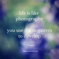 Life is like photography, you use the negatives to develop. #quote