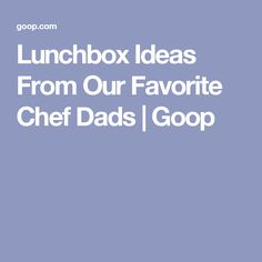 Lunchbox Ideas From Our Favorite Chef Dads | Goop