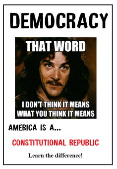 """Democracy: """"THAT WORD...I don't think it means what you think it means.""""  America is a Constitutional Republic. Learn the Difference!"""