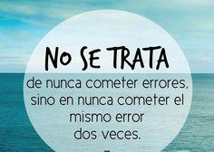 No se trata de no cometer errores, sino en la medida de lo posible, no volver a cometer los mismos... aunque hay algunos que dan muchas ganas... ;-)