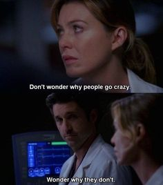 """Don't wonder why people go crazy. Wonder why they don't."" Meredith Grey; Grey's Anatomy quotes"