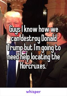 Guys I know how we can destroy Donald Trump but I'm going to need help locating the Horcruxes.
